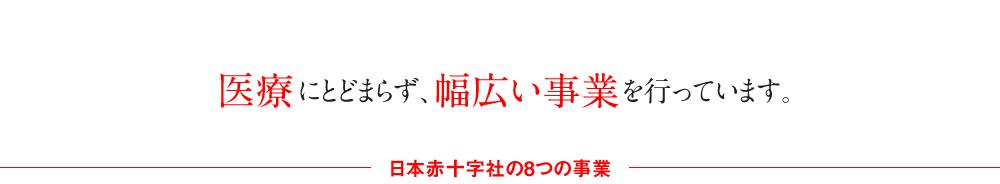 医療にとどまらず、幅広い事業を行っています。日本赤十字社の8つの事業。